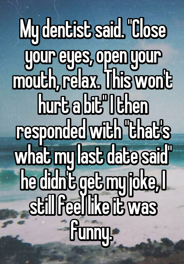 """My dentist said. """"Close your eyes, open your mouth, relax. This won't hurt a bit"""" I then responded with """"that's what my last date said"""" he didn't get my joke, I still feel like it was funny."""
