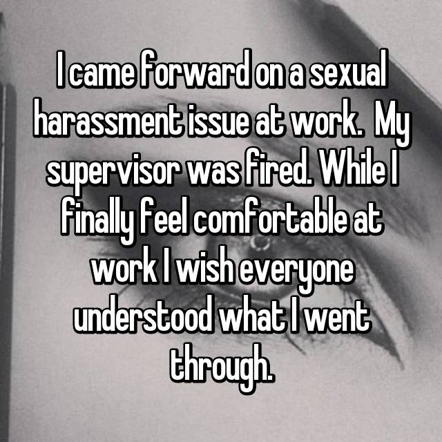 I came forward on a sexual harassment issue at work.  My supervisor was fired. While I finally feel comfortable at work I wish everyone understood what I went through.