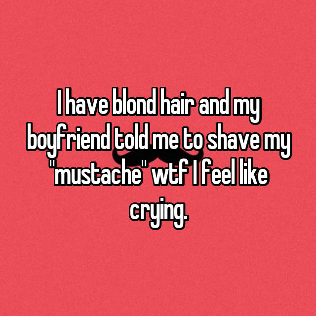 "I have blond hair and my boyfriend told me to shave my ""mustache"" wtf I feel like crying."