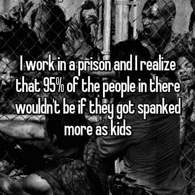 I work in a prison and I realize that 95% of the people in there wouldn't be if they got spanked more as kids