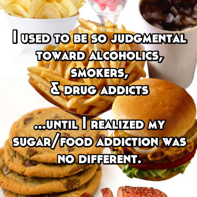I used to be so judgmental toward alcoholics, smokers, & drug addicts  ...until I realized my sugar/food addiction was no different.