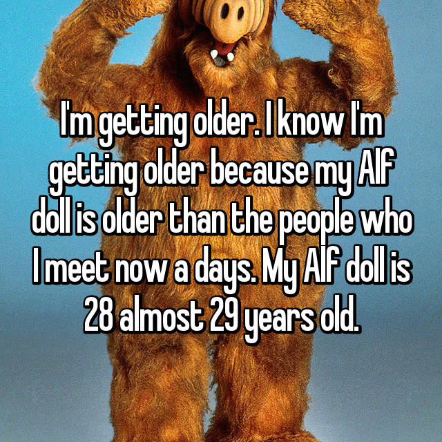 I'm getting older. I know I'm getting older because my Alf doll is older than the people who I meet now a days. My Alf doll is 28 almost 29 years old.