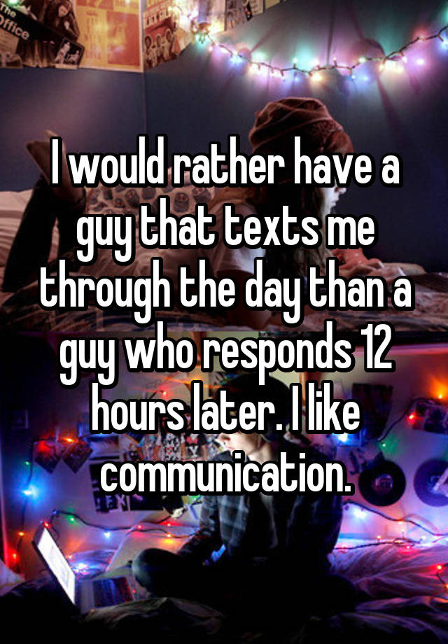 I would rather have a guy that texts me through the day than a guy who responds 12 hours later. I like communication.