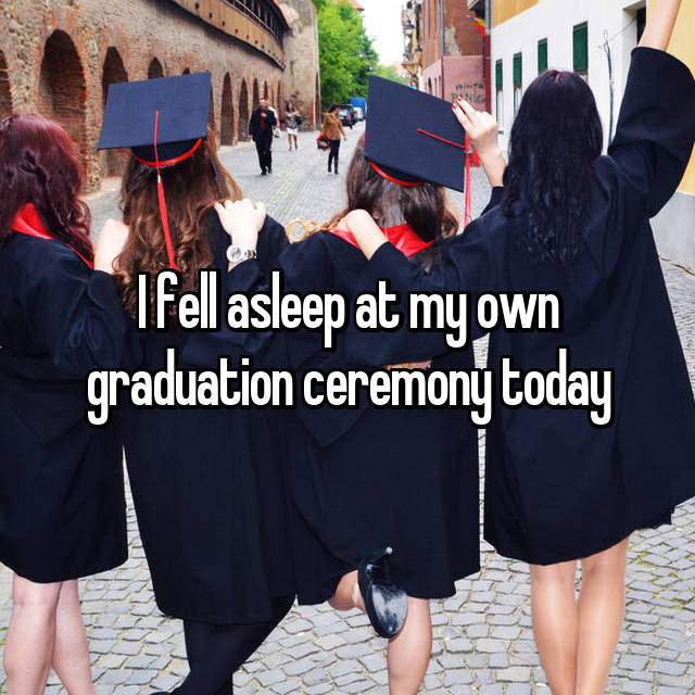 I fell asleep at my own graduation ceremony today