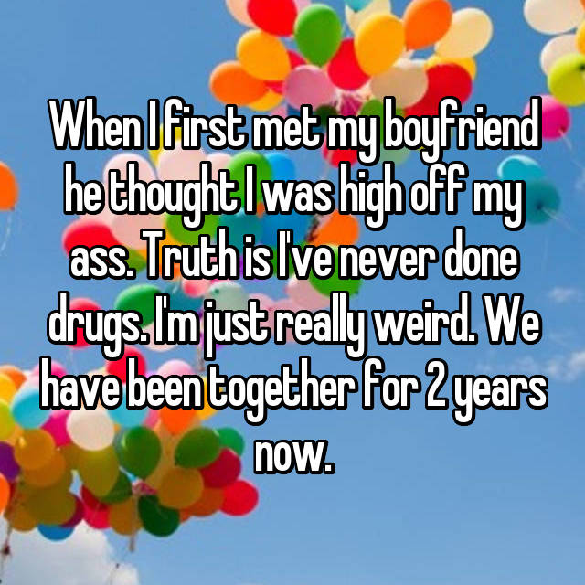 When I first met my boyfriend he thought I was high off my ass. Truth is I've never done drugs. I'm just really weird. We have been together for 2 years now.