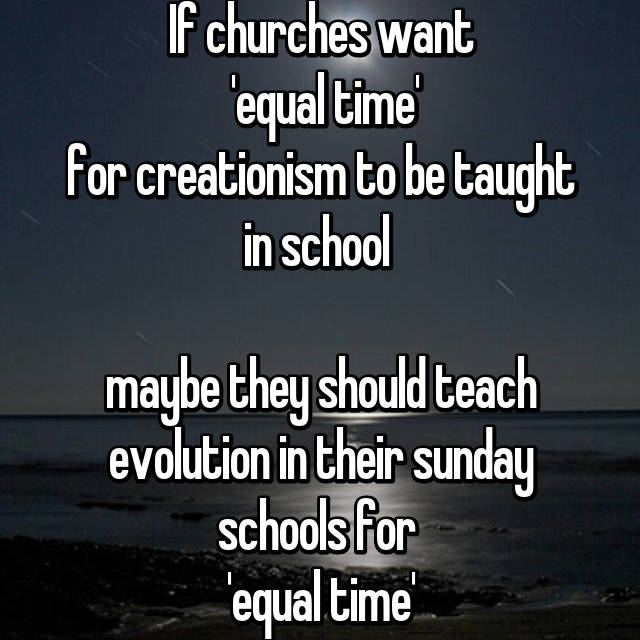 If churches want  'equal time' for creationism to be taught in school   maybe they should teach evolution in their sunday schools for  'equal time'