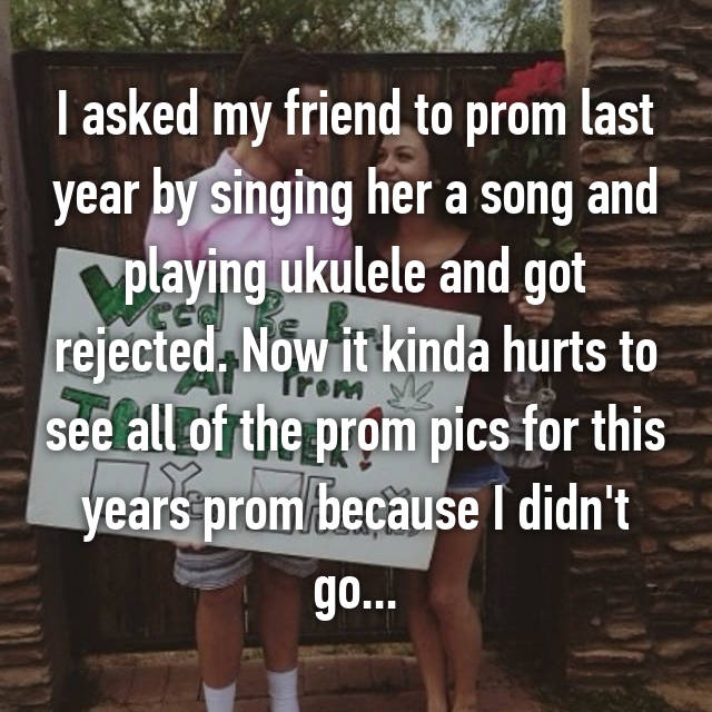 I asked my friend to prom last year by singing her a song and playing ukulele and got rejected. Now it kinda hurts to see all of the prom pics for this years prom because I didn't go...