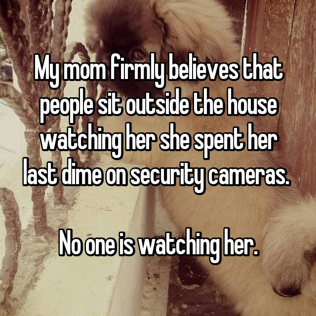 My mom firmly believes that people sit outside the house watching her she spent her last dime on security cameras.   No one is watching her.