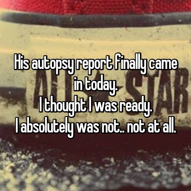 His autopsy report finally came in today. I thought I was ready. I absolutely was not.. not at all.