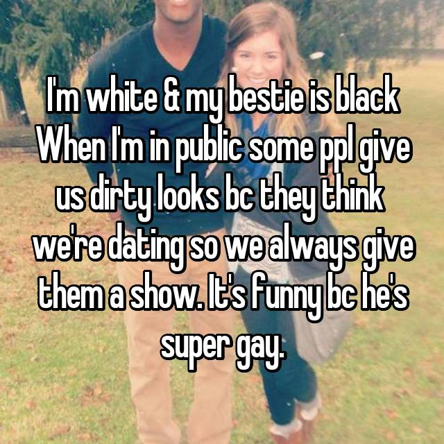 I'm white & my bestie is black When I'm in public some ppl give us dirty looks bc they think  we're dating so we always give them a show. It's funny bc he's super gay.