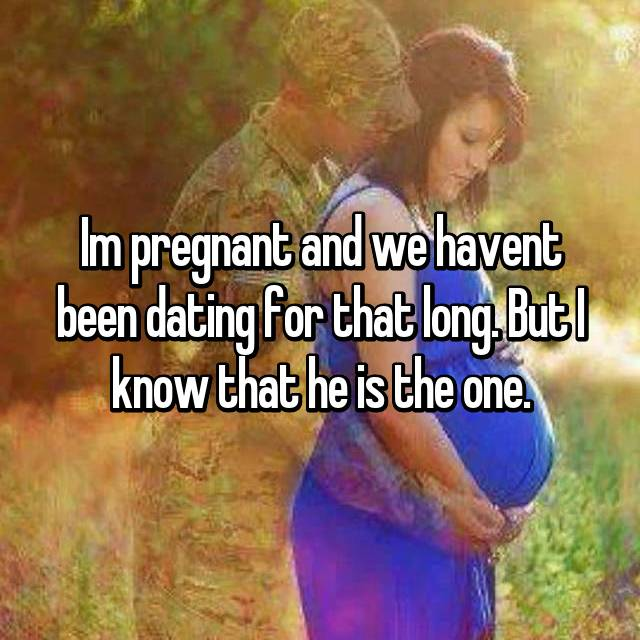 Im pregnant and we havent been dating for that long. But I know that he is the one.