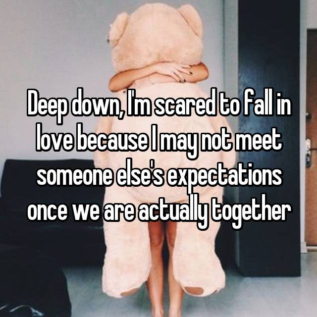 Deep down, I'm scared to fall in love because I may not meet someone else's expectations once we are actually together