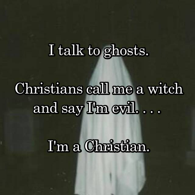I talk to ghosts.  Christians call me a witch and say I'm evil. . . .   I'm a Christian.