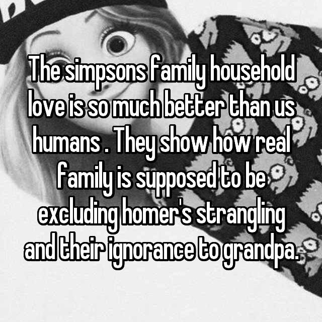 The simpsons family household love is so much better than us humans . They show how real family is supposed to be excluding homer's strangling and their ignorance to grandpa.
