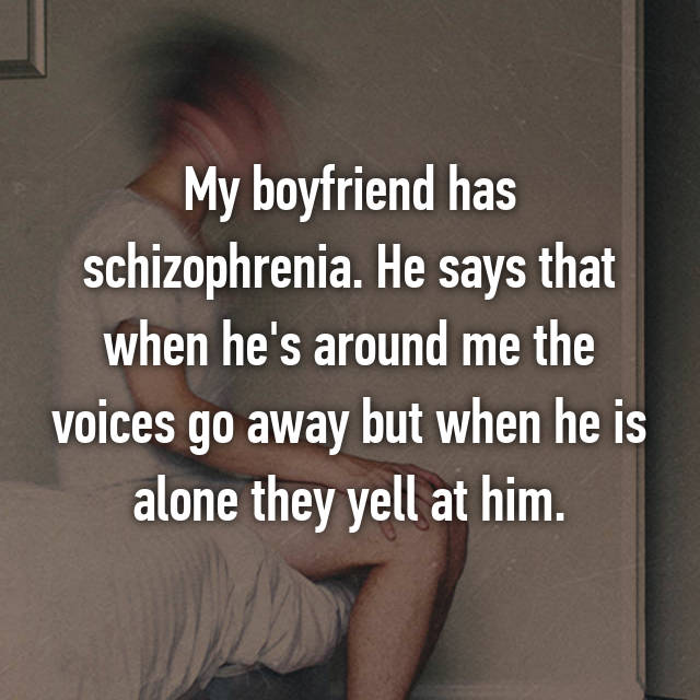My boyfriend has schizophrenia. He says that when he's around me the voices go away but when he is alone they yell at him.
