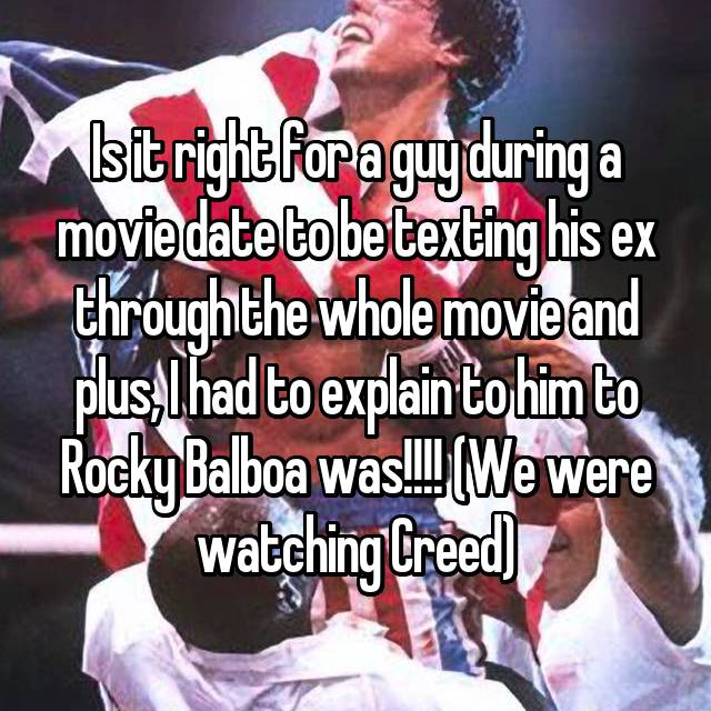 Is it right for a guy during a movie date to be texting his ex through the whole movie and plus, I had to explain to him to Rocky Balboa was!!!! (We were watching Creed)