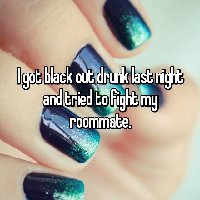 I got black out drunk last night and tried to fight my roommate.