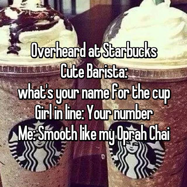 Overheard at Starbucks Cute Barista: what's your name for the cup Girl in line: Your number Me: Smooth like my Oprah Chai