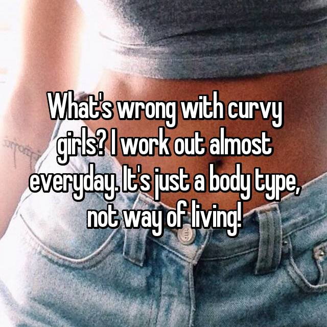 What's wrong with curvy girls? I work out almost everyday. It's just a body type, not way of living!