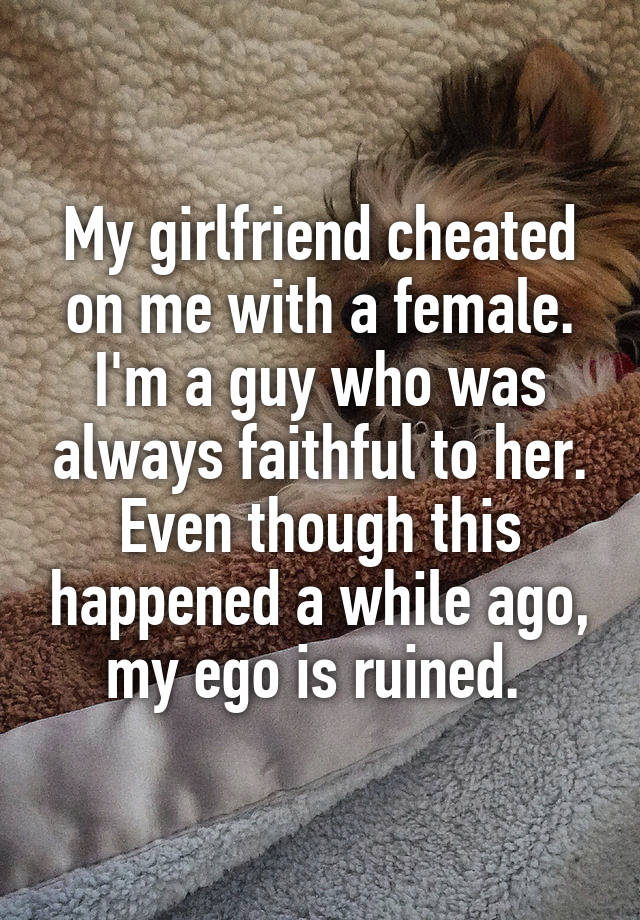 My girlfriend cheated on me with a female. I
