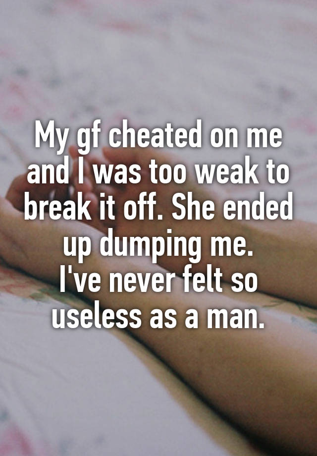 My gf cheated on me and I was too weak to break it off. She ended up dumping me. I