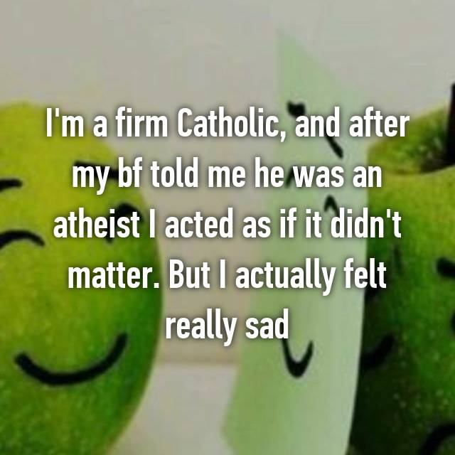 I'm a firm Catholic, and after my bf told me he was an atheist I acted as if it didn't matter. But I actually felt really sad