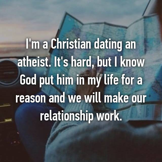 I'm a Christian dating an atheist. It's hard, but I know God put him in my life for a reason and we will make our relationship work.