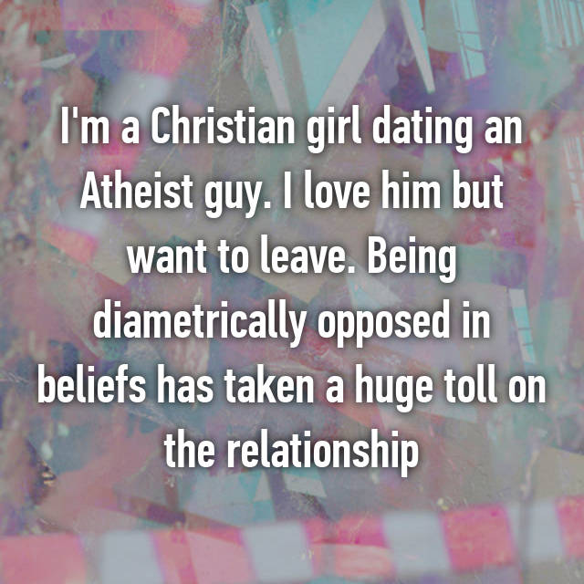 I'm a Christian girl dating an Atheist guy. I love him but want to leave. Being diametrically opposed in beliefs has taken a huge toll on the relationship