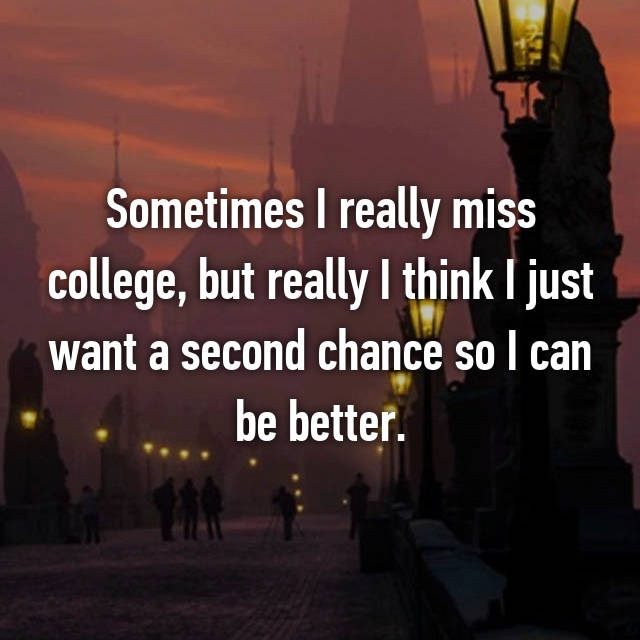 Sometimes I really miss college, but really I think I just want a second chance so I can be better.