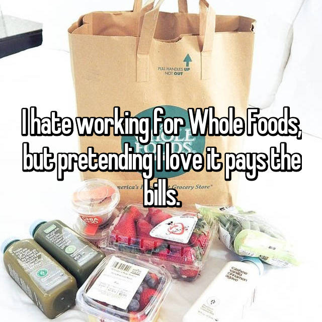 I hate working for Whole Foods, but pretending I love it pays the bills.