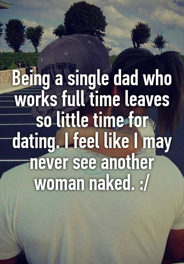 Being a single dad who works full time leaves so little time for dating. I feel like I may never see another woman naked. :/