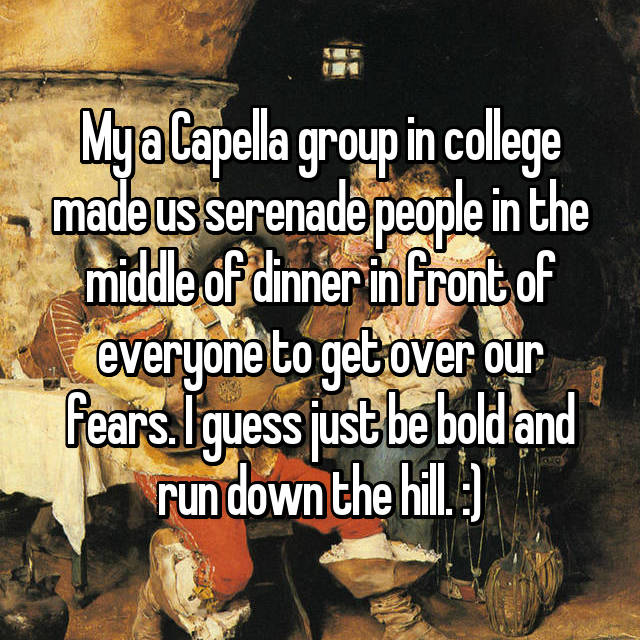 My a Capella group in college made us serenade people in the middle of dinner in front of everyone to get over our fears. I guess just be bold and run down the hill. :)
