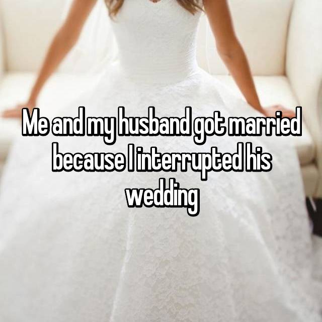Me and my husband got married because I interrupted his wedding