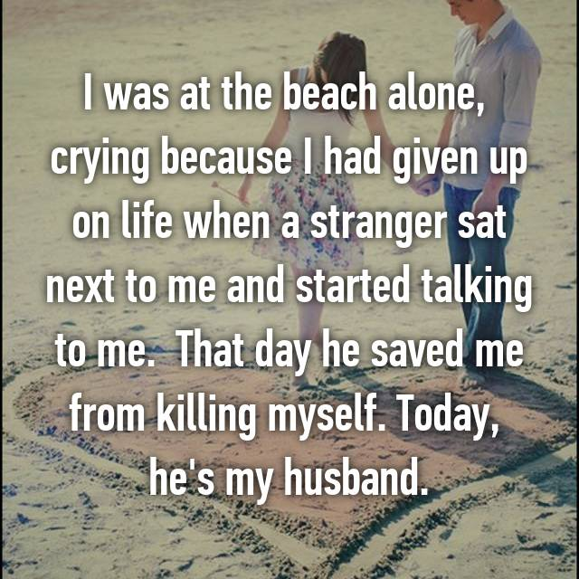 I was at the beach alone,  crying because I had given up on life when a stranger sat next to me and started talking to me.  That day he saved me from killing myself. Today,  he's my husband.