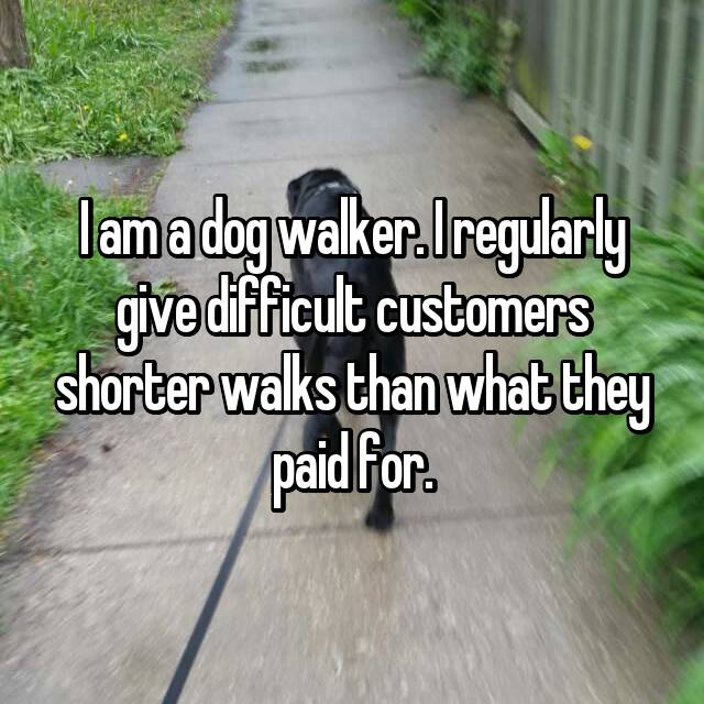 I am a dog walker. I regularly give difficult customers shorter walks than what they paid for.