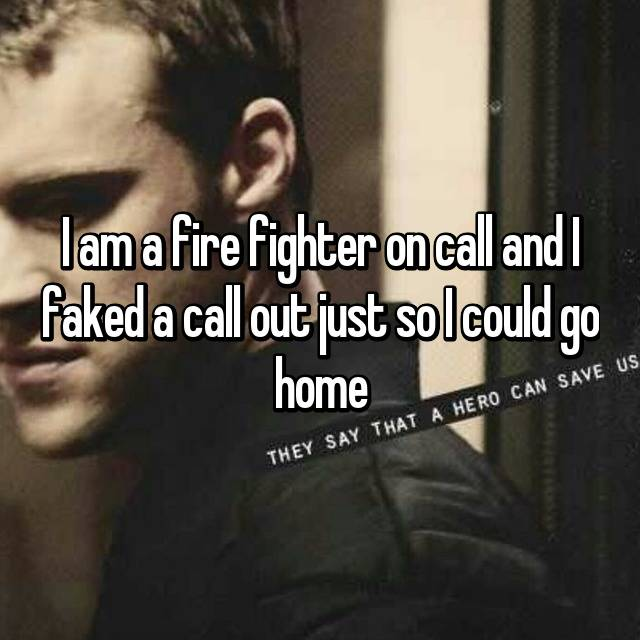 I am a fire fighter on call and I faked a call out just so I could go home 😂