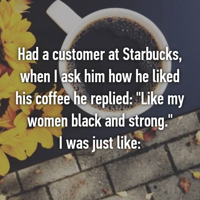 """Had a customer at Starbucks, when I ask him how he liked his coffee he replied: """"Like my women black and strong."""" I was just like: 😮"""