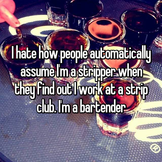 I hate how people automatically assume I'm a stripper when they find out I work at a strip club. I'm a bartender