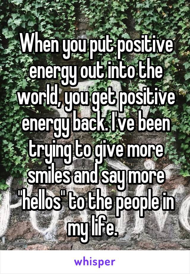 When You Put Positive Energy Out Into The World Get Back