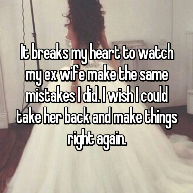 It breaks my heart to watch my ex wife make the same mistakes I did. I wish I could take her back and make things right again.