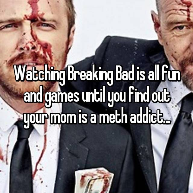 Watching Breaking Bad is all fun and games until you find out your mom is a meth addict...