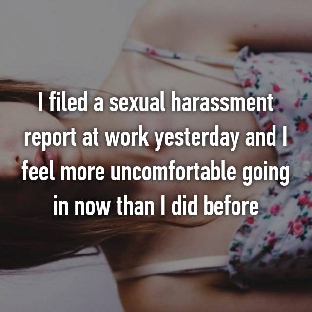 I filed a sexual harassment report at work yesterday and I feel more uncomfortable going in now than I did before