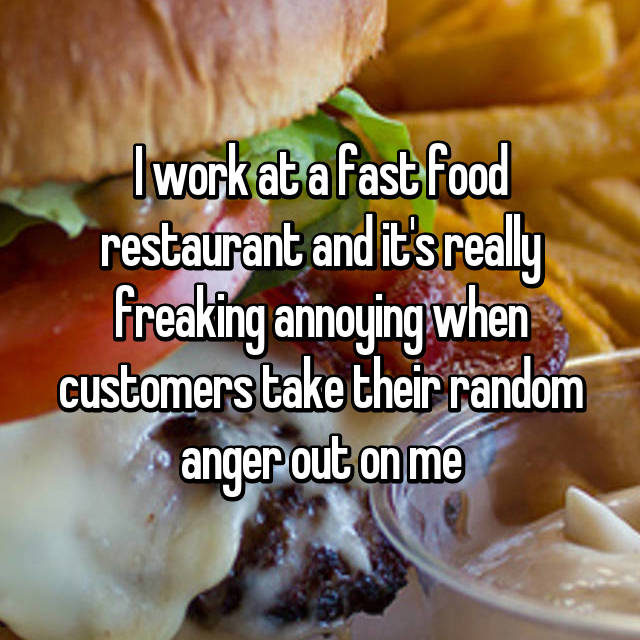 I work at a fast food restaurant and it's really freaking annoying when customers take their random anger out on me