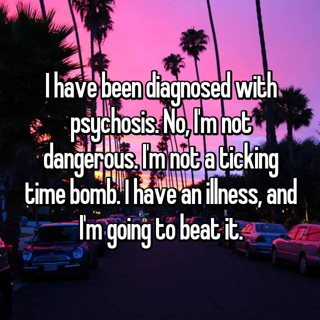 I have been diagnosed with psychosis. No, I'm not dangerous. I'm not a ticking time bomb. I have an illness, and I'm going to beat it.