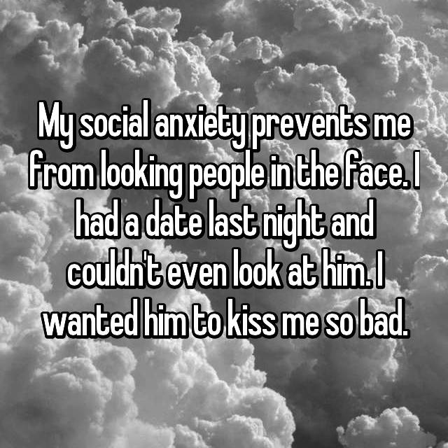 My social anxiety prevents me from looking people in the face. I had a date last night and couldn't even look at him. I wanted him to kiss me so bad.