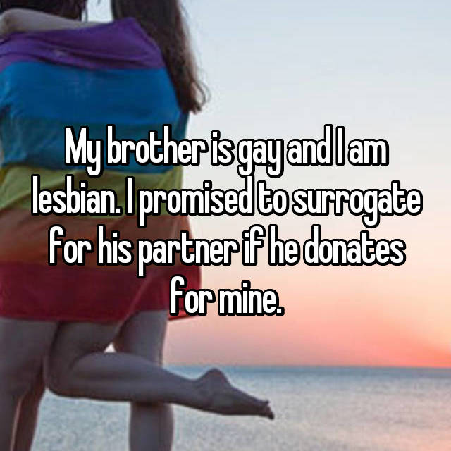 My brother is gay and I am lesbian. I promised to surrogate for his partner if he donates for mine.
