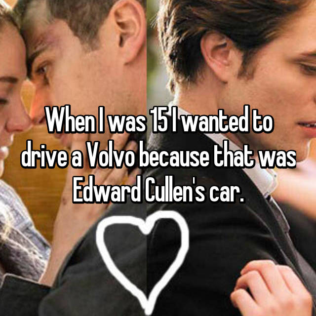 When I was 15 I wanted to drive a Volvo because that was Edward Cullen's car.