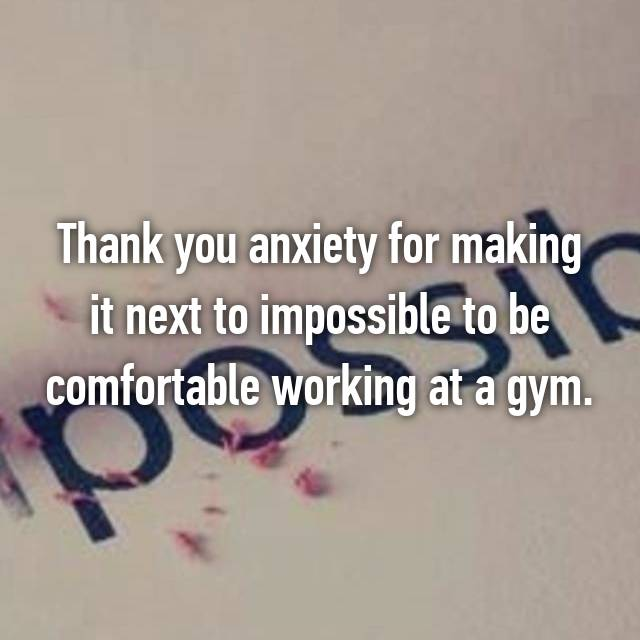 Thank you anxiety for making it next to impossible to be comfortable working at a gym.