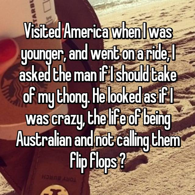 Visited America when I was younger, and went on a ride, I asked the man if I should take of my thong. He looked as if I was crazy, the life of being Australian and not calling them flip flops ✌