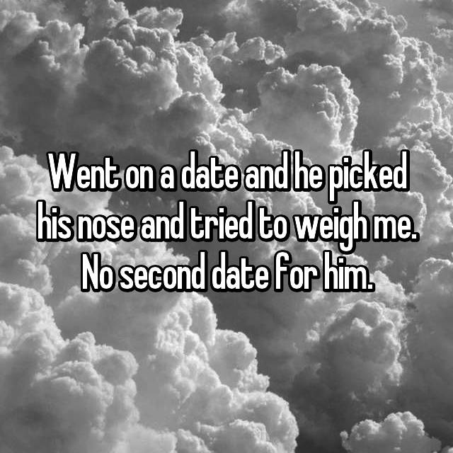 Went on a date and he picked his nose and tried to weigh me. No second date for him.